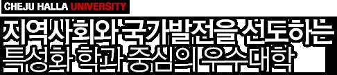 CHEJU HALLA UNIVERSITY 지역사회와 국가발전을 선도하는 특성화 학과 중심의 우수대학