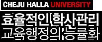 CHEJU HALLA UNIVERSITY - 효율적인 학사관리 교육행정의 능률화