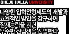 CHEJU HALLA UNIVERSITY - 다양한 입학전형제도의 개발과 효율적인 방안을 강구하여 잠재능력을 지닌 우수한 신입생을 선발한다