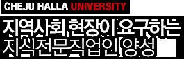 CHEJU HALLA UNIVERSITY - 지역사회 현장이 요구하는 지식전문직업인 양성