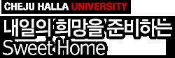 CHEJU HALLA UNIVERSITY - 내일의 희망을 준비하는 Sweet Home